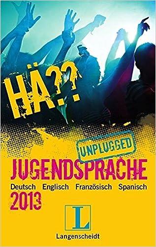 Hä?? Jugendsprache unplugged 2013: Deutsch Englisch Spanisch Französisch