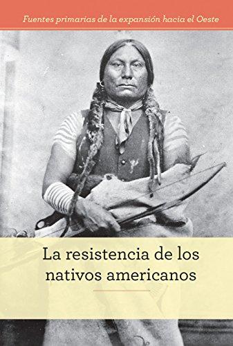 La resistencia de los nativos americanos/ Native American Resistance (Fuentes primarias de la expansión hacia el Oeste/ Primary Sources of Westward Expansion) (Spanish Edition)