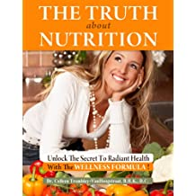 The Truth About Nutrition. Unlock the Secret to Radiant Health With the Wellness Formula! (The Truth About Health Book 4)