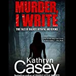 Murder, I Write: True Tales of Jealousy, Betrayal, and Revenge | Kathryn Casey