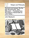 Sermons and Essays by the Late Reverend Mr John Málaurin Published from the Author's Manuscripts by John Gillies, John MacLaurin, 1140885685