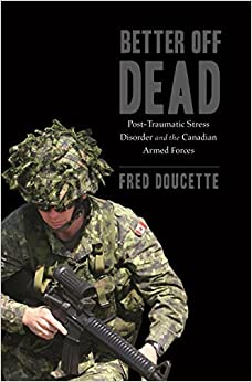 Better Off Dead: Post-Traumatic Stress Disorder and the Canadian Armed Forces by Fred Doucette (2016-01-07)