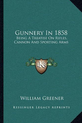 (Gunnery In 1858: Being A Treatise On Rifles, Cannon And Sporting Arms)