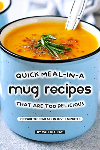 Quick Meal-in-a Mug Recipes That Are Too Delicious: Prepare Your Meals In Just 5 Minutes by [Ray, Valeria]
