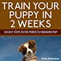 Train Your Puppy in 2 Weeks: 30 Easy Steps to the Perfectly Behaved Pup Audiobook by Kate Anderson Narrated by Pam Rossi