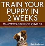 Train Your Puppy in 2 Weeks: 30 Easy Steps to the Perfectly Behaved Pup | Kate Anderson