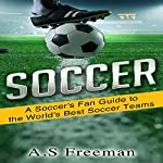 A Soccer's Fan Guide to the World's Best Soccer Teams | A.S. Freeman