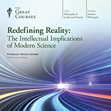 Redefining Reality: The Intellectual Implications of Modern Science Lecture by  The Great Courses Narrated by Professor Steven Gimbel