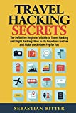 Travel Hacking: Secrets: The Definitive Beginner's Guide to Travel Hacking and Flight Hacking: How to Fly Anywhere for Free and Make the Airlines Pay for You