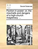 img - for Faction in power: or, the mischiefs and dangers of a high-church magistracy. ... book / textbook / text book