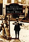 Around Ellsworth and Blue Hill, Richard R. Shaw, 0738562238