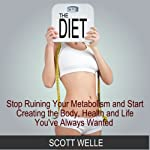 The Diet: Stop Ruining Your Metabolism and Start Creating the Body, Health, and Life You've Always Wanted: Create LEAN Series | Scott Welle