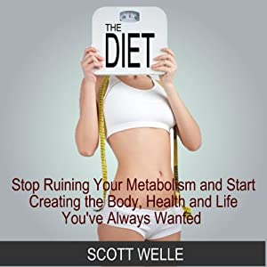 The Diet: Stop Ruining Your Metabolism and Start Creating the Body, Health, and Life You've Always Wanted Audiobook