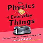 The Physics of Everyday Things: The Extraordinary Science Behind an Ordinary Day   James Kakalios