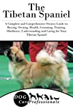 The Tibetan Spaniel: A Complete and Comprehensive Owners Guide to: Buying, Owning, Health, Grooming, Training, Obedience, Understanding and Caring for ... to Caring for a Dog from a Puppy to Old Age)