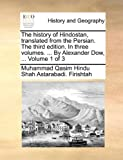 The History of Hindostan, Translated from the Persian the Third Edition in Three Volumes by Alexander Dow, Volume 1 Of, Muhammad Qasim Hindu Shah Ast Firishtah, 1140751697