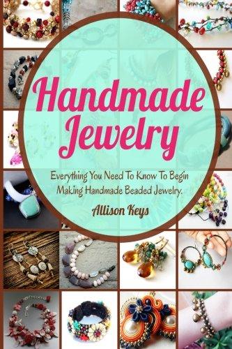 Handmade Jewelry: Everything You Need To Know To Begin Making Handmade Beaded Jewelry