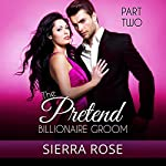 The Pretend Billionaire Groom, Part 2 | Sierra Rose