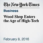 Wood Shop Enters the Age of High-Tech | John Schwartz