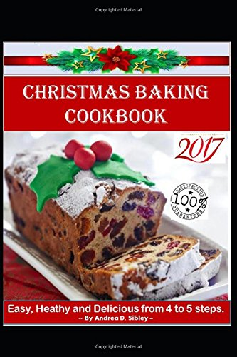 CHRISTMAS BAKING COOKBOOK: EASY, HEALTHY AND DELICIOUS CHRISTMAS CAKE RECIPES WITH ONLY 4-5 STEPS.  12 CHRISTMAS CAKES IN CHRISTMAS COOKBOOK by ANDREA D.SIBLEY