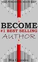 SELF-PUBLISHING MADE EASY: BECOME #1 BEST SELLING AUTHOR: GAIN INSTANT AUTHORITY AND CREDIBILITY...TO MAKE MONEY ONLINE WITH YOUR BUSINESS
