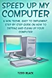 Speed Up My Computer: A Non Techie, Easy to Implement, Step By Step Guide On How to Defrag and Clean Up Your Computer