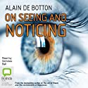 On Seeing and Noticing Audiobook by Alain De Botton Narrated by Nicholas Bell