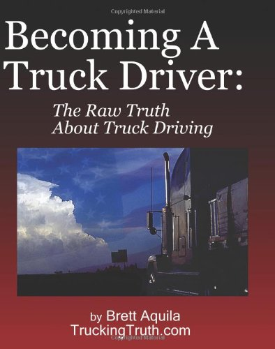 Becoming A Truck Driver: The Raw Truth About Truck Driving