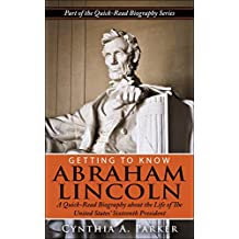 Getting to Know Abraham Lincoln: A Quick-Read Biography About the Life of The United States' Sixteenth President (Quick-Read Biography Series Book 1)