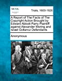 A Report of the Facts of the Copyright Action Brought by Edward Abbott Parry Plaintiff Against Alexander Moring and Israel Gollancz Defendants, Anonymous, 1275509525