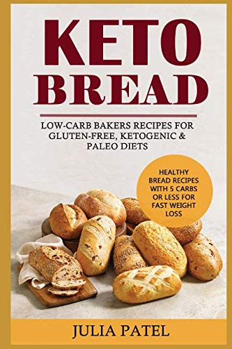 Keto Bread: Low-Carb Bakers Recipes for Gluten-Free, Ketogenic & Paleo Diets. Healthy Bread Recipes with 5 Carbs or Less for Fast Weight Loss. by Julia Patel