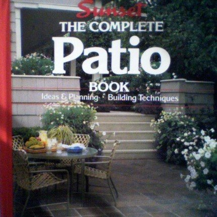 Sunset the Complete Patio Book, Ideas & Planning, Building Techniques (1990-05-03)