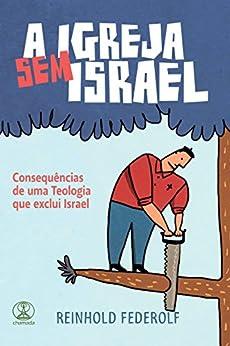 A Igreja Sem Israel: Consequências de uma teologia que exclui Israel por [Federolf, Reinhold]