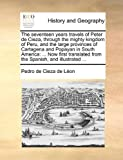 The Seventeen Years Travels of Peter de Cieza, Through the Mighty Kingdom of Peru, and the Large Provinces of Cartagena and Popayan in South Americ, Pedro de Cieza de León, 1140730126