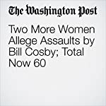 Two More Women Allege Assaults by Bill Cosby; Total Now 60 | Manuel Roig-Franzia