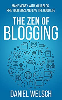The Zen of Blogging: Make money with your blog, fire your boss and live the good life (Blogging for a Living Book 1) by [Welsch, Daniel]