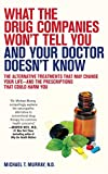 img - for What the Drug Companies Won't Tell You and Your Doctor Doesn't Know: The Alternative Treatments That May Change Your Life--and the Prescriptions That Could Harm You book / textbook / text book