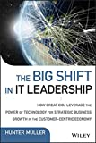 The Big Shift in IT Leadership: How Great CIOs Leverage the Power of Technology for Strategic Business Growth in the Customer-Centric Economy (Wiley CIO)