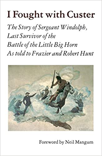 I Fought With Custer: The Story of Sergeant Windolph, Last Survivor of the Battle of the Little Big Horn: Charles Windolph, Neil Mangum: 9780803297203: ...