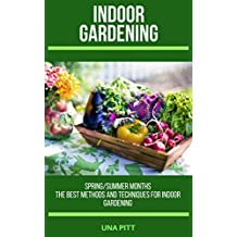 Indoor Gardening: Spring/Summer Months – The Best Methods and Techniques for Indoor Gardening