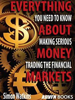 Everything You Need To Know About Making Serious Money Trading The Financial Markets by [Watkins, Simon]