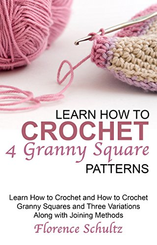 Learn How to Crochet 4 Granny Square Patterns: Learn How to Crochet and How to Crochet Granny Squares and Three Variations Along with Joining Methods by [Schultz, Florence]