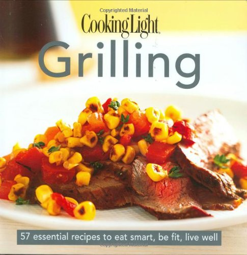 Cooking Light Grilling (Cooking Light Grilling: 57 Essential Recipes to Eat Smart, Be Fit, Live Well)