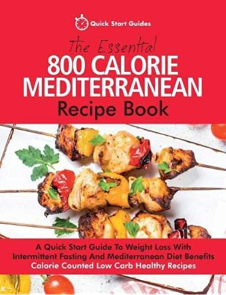 Essential 800 Calorie Mediterranean Reci A Quick Start Guide To Weight Loss With Intermittent Fasting And Mediterranean Diet Benefits Calorie Counted Low Carb Healthy Recipes Quick Start Guides Amazon Com Au Books