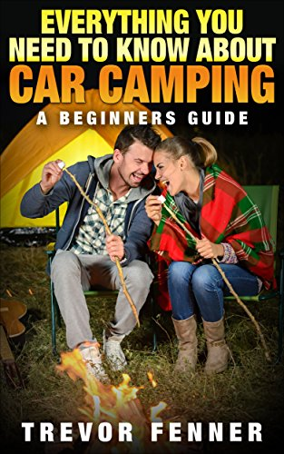 Everything You Need To Know About Car Camping (Car Camping 101, Tent Camping, Camping Checklist, Camping Supplies, Car Camping Gear): A Beginners - Camping Check List