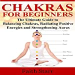 Chakras for Beginners: The Ultimate Guide to Balancing Chakras, Radiating Positive Energies and Strengthening Auras | Faith Starr