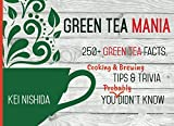 Green Tea Mania: 200+ Green Tea Facts, Cooking & Brewing Tips & Trivia You (Probably) Didn't Know