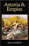 Astoria and Empire, James P. Ronda and James Ronda, 0803289421