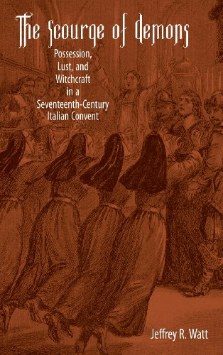 The Scourge of Demons: Possession, Lust, and Witchcraft in a Seventeenth-Century Italian Convent (Changing Perspectives on Early Modern Europe)