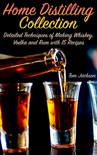 Home Distilling Collection: Detailed Techniques of Making Whiskey, Vodka and Rum with 15 Recipes: (DIY Bartending, Homemade Spirits) by Tom  Jackson